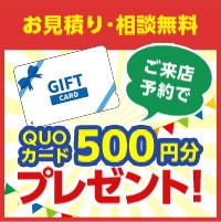 お見積り・相談無料 ご来店予約でQUOカード500円分プレゼント!