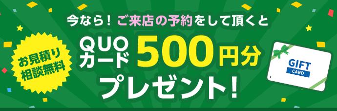 お見積り相談無料 今なら!ご来店の予約をして頂くとQUOカード500円分プレゼント!